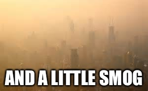 AND A LITTLE SMOG | made w/ Imgflip meme maker