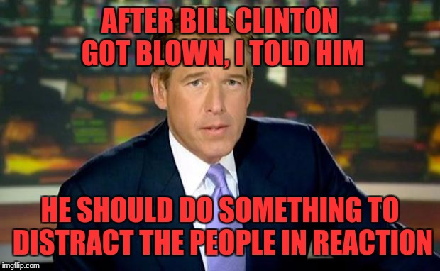 Brian Williams Was There Meme | AFTER BILL CLINTON GOT BLOWN, I TOLD HIM HE SHOULD DO SOMETHING TO DISTRACT THE PEOPLE IN REACTION | image tagged in memes,brian williams was there | made w/ Imgflip meme maker