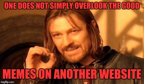 One Does Not Simply Meme | ONE DOES NOT SIMPLY OVERLOOK THE GOOD MEMES ON ANOTHER WEBSITE | image tagged in memes,one does not simply | made w/ Imgflip meme maker