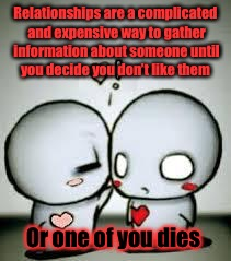 Love whispers | Relationships are a complicated and expensive way to gather information about someone until you decide you don't like them Or one of you die | image tagged in love whispers,relationships,expensive,information,die | made w/ Imgflip meme maker
