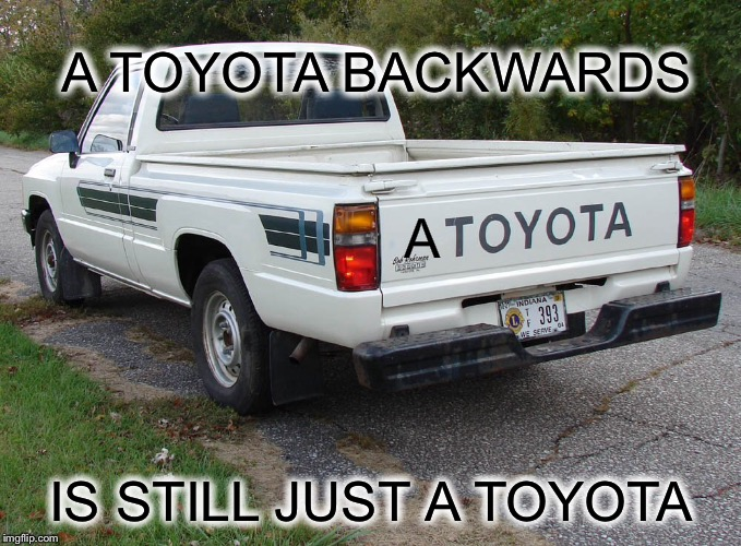 A IS STILL JUST A TOYOTA A TOYOTA BACKWARDS | made w/ Imgflip meme maker