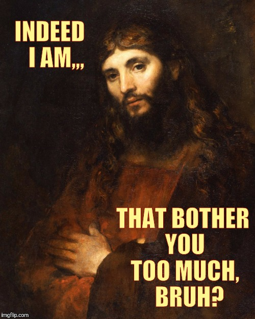 INDEED   I AM,,, THAT BOTHER YOU TOO MUCH,   BRUH? | image tagged in mellow bro jesus | made w/ Imgflip meme maker