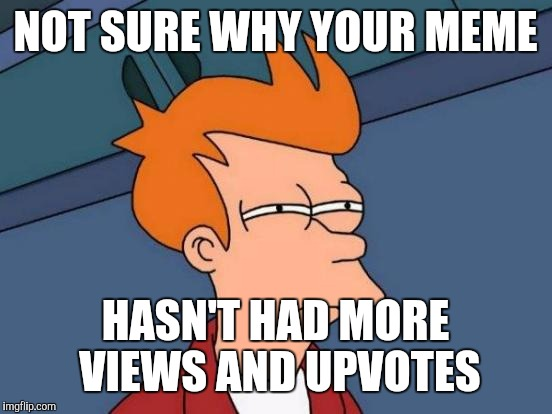 Futurama Fry Meme | NOT SURE WHY YOUR MEME HASN'T HAD MORE VIEWS AND UPVOTES | image tagged in memes,futurama fry | made w/ Imgflip meme maker