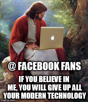 laptop jesus | @ FACEBOOK FANS IF YOU BELIEVE IN ME, YOU WILL GIVE UP ALL YOUR MODERN TECHNOLOGY | image tagged in laptop jesus,facebook,facebook likes,jesus christ,my facebook friend,fans | made w/ Imgflip meme maker