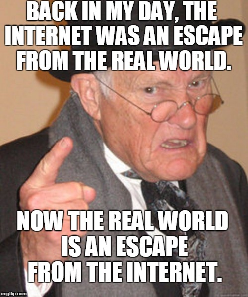 I need to go outside... | BACK IN MY DAY, THE INTERNET WAS AN ESCAPE FROM THE REAL WORLD. NOW THE REAL WORLD IS AN ESCAPE FROM THE INTERNET. | image tagged in back in my day,internet,reality,escape,memes | made w/ Imgflip meme maker