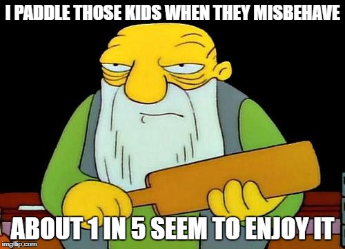 That's a paddlin' Meme | I PADDLE THOSE KIDS WHEN THEY MISBEHAVE ABOUT 1 IN 5 SEEM TO ENJOY IT | image tagged in memes,that's a paddlin' | made w/ Imgflip meme maker