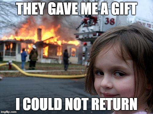 Disaster Girl Meme | THEY GAVE ME A GIFT I COULD NOT RETURN | image tagged in memes,disaster girl | made w/ Imgflip meme maker