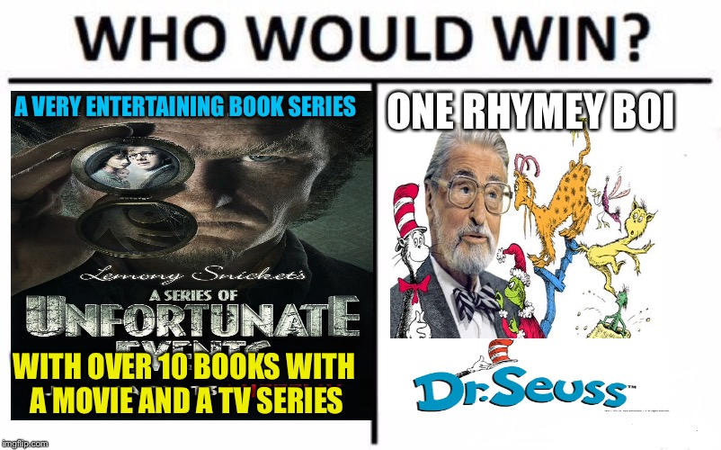 Who would win? |  ONE RHYMEY BOI; A VERY ENTERTAINING BOOK SERIES; WITH OVER 10 BOOKS WITH A MOVIE AND A TV SERIES | image tagged in who would win,dr seuss,a series of unfortunate events,memes | made w/ Imgflip meme maker