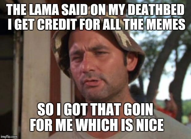 So I Got That Goin For Me Which Is Nice Meme | THE LAMA SAID ON MY DEATHBED I GET CREDIT FOR ALL THE MEMES SO I GOT THAT GOIN FOR ME WHICH IS NICE | image tagged in memes,so i got that goin for me which is nice | made w/ Imgflip meme maker