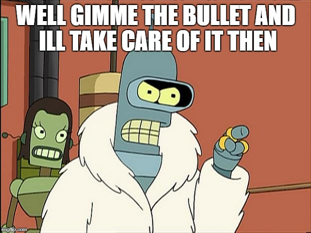 Bendith | WELL GIMME THE BULLET AND ILL TAKE CARE OF IT THEN | image tagged in bendith | made w/ Imgflip meme maker