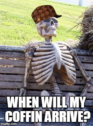 Waiting Skeleton Meme | WHEN WILL MY COFFIN ARRIVE? | image tagged in memes,waiting skeleton,scumbag | made w/ Imgflip meme maker