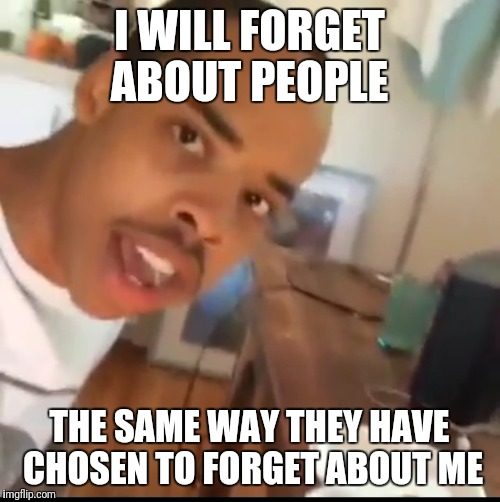 I don't care | I WILL FORGET ABOUT PEOPLE THE SAME WAY THEY HAVE CHOSEN TO FORGET ABOUT ME | image tagged in i don't care | made w/ Imgflip meme maker