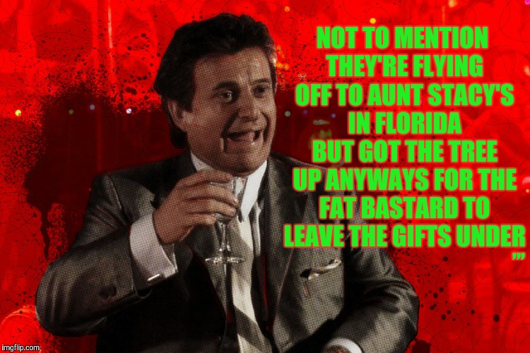 Joe Pesci laughs,,, Goodfellas | NOT TO MENTION THEY'RE FLYING OFF TO AUNT STACY'S IN FLORIDA BUT GOT THE TREE UP ANYWAYS FOR THE FAT BASTARD TO LEAVE THE GIFTS UNDER ,,, | image tagged in joe pesci laughs,goodfellas | made w/ Imgflip meme maker
