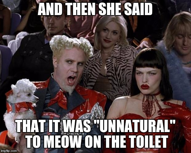 "Mugatu So Hot Right Now | AND THEN SHE SAID THAT IT WAS ""UNNATURAL"" TO MEOW ON THE TOILET 