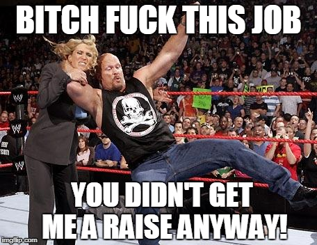 B**CH F**K THIS JOB YOU DIDN'T GET ME A RAISE ANYWAY! | image tagged in stone cold | made w/ Imgflip meme maker