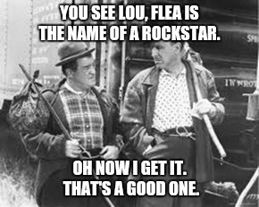 YOU SEE LOU, FLEA IS THE NAME OF A ROCKSTAR. OH NOW I GET IT. THAT'S A GOOD ONE. | made w/ Imgflip meme maker