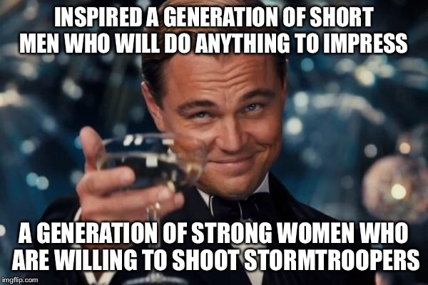 Leonardo Dicaprio Cheers Meme | INSPIRED A GENERATION OF SHORT MEN WHO WILL DO ANYTHING TO IMPRESS A GENERATION OF STRONG WOMEN WHO ARE WILLING TO SHOOT STORMTROOPERS | image tagged in memes,leonardo dicaprio cheers | made w/ Imgflip meme maker