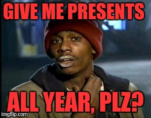 Y'all Got Any More Of That Meme | GIVE ME PRESENTS ALL YEAR, PLZ? | image tagged in memes,yall got any more of | made w/ Imgflip meme maker