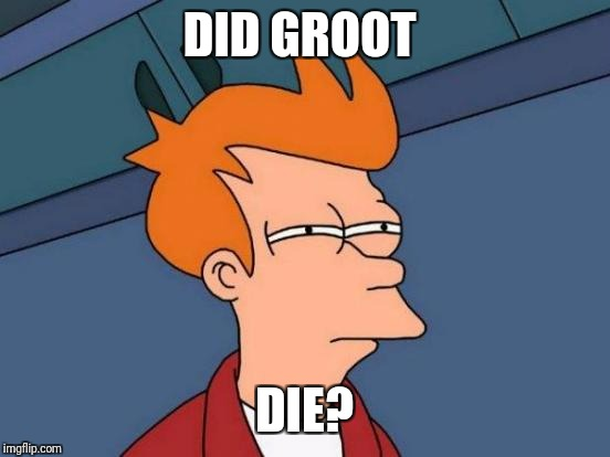 Futurama Fry Meme | DID GROOT DIE? | image tagged in memes,futurama fry | made w/ Imgflip meme maker