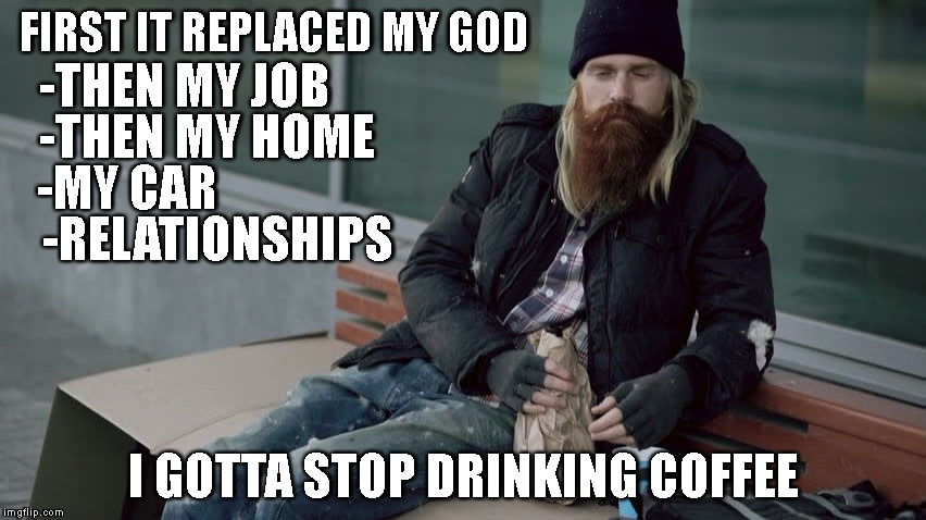 Drunk n Homeless | FIRST IT REPLACED MY GOD I GOTTA STOP DRINKING COFFEE -THEN MY JOB -THEN MY HOME -MY CAR -RELATIONSHIPS | image tagged in drunk n homeless,alcoholism,recovery,coffee | made w/ Imgflip meme maker