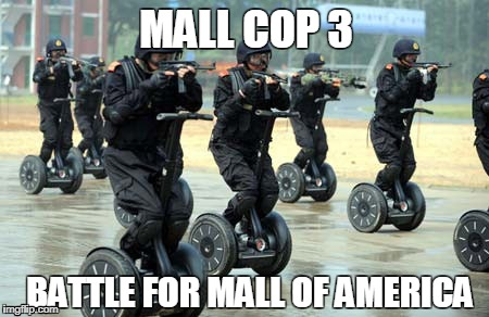 MALL COP 3 BATTLE FOR MALL OF AMERICA | image tagged in segway mall ninjas | made w/ Imgflip meme maker