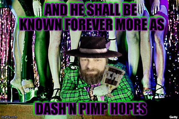 You think you can cope with dash'n pimp hopes the answer is nope you be smokin dope he'll wash your mouth out with soap... | AND HE SHALL BE KNOWN FOREVER MORE AS DASH'N PIMP HOPES | image tagged in dashhopes,pimpin ain't easy,so so dank,spanked,stank face | made w/ Imgflip meme maker