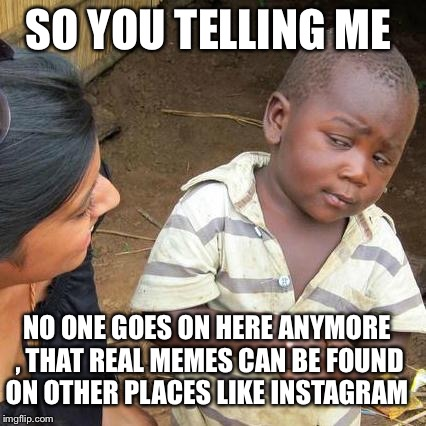 Third World Skeptical Kid Meme | SO YOU TELLING ME NO ONE GOES ON HERE ANYMORE , THAT REAL MEMES CAN BE FOUND ON OTHER PLACES LIKE INSTAGRAM | image tagged in memes,third world skeptical kid | made w/ Imgflip meme maker