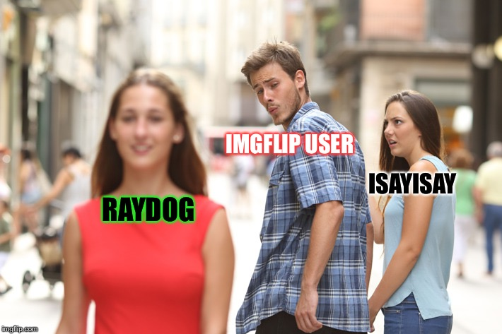 Distracted Boyfriend |  IMGFLIP USER; ISAYISAY; RAYDOG | image tagged in guy checking out another girl,memes,isayisay,raydog,imgflip user | made w/ Imgflip meme maker