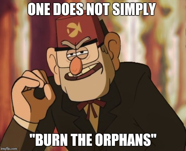 "Grunkle Stan | ONE DOES NOT SIMPLY ""BURN THE ORPHANS"" 