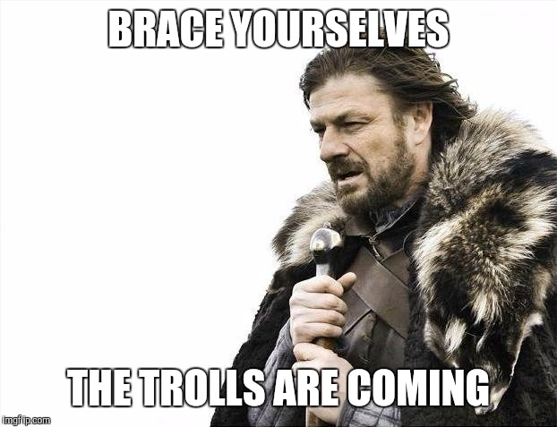 Brace Yourselves X is Coming Meme | BRACE YOURSELVES THE TROLLS ARE COMING | image tagged in memes,brace yourselves x is coming | made w/ Imgflip meme maker