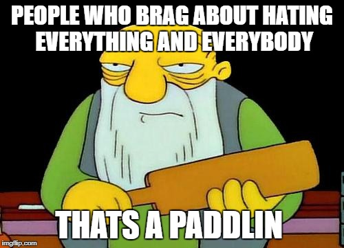 That's a paddlin' Meme | PEOPLE WHO BRAG ABOUT HATING EVERYTHING AND EVERYBODY THATS A PADDLIN | image tagged in memes,that's a paddlin' | made w/ Imgflip meme maker