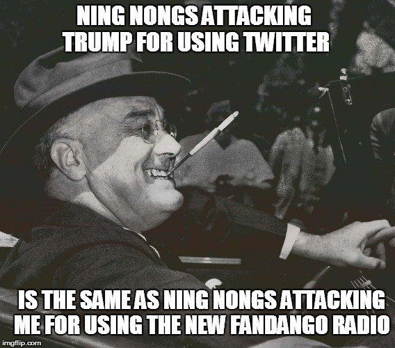 NING NONGS ATTACKING TRUMP FOR USING TWITTER IS THE SAME AS NING NONGS ATTACKING ME FOR USING THE NEW FANDANGO RADIO | image tagged in fdr meme | made w/ Imgflip meme maker