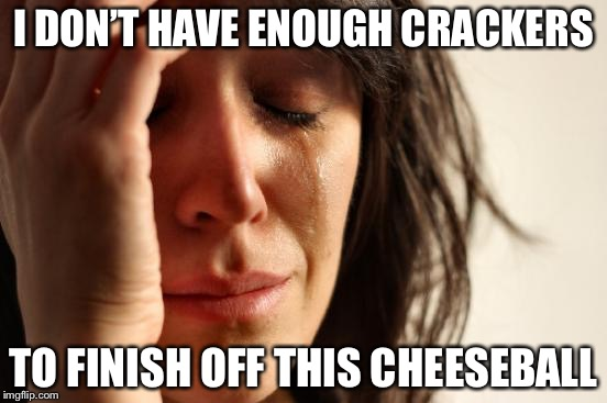 First World Problems Meme | I DON'T HAVE ENOUGH CRACKERS TO FINISH OFF THIS CHEESEBALL | image tagged in memes,first world problems | made w/ Imgflip meme maker