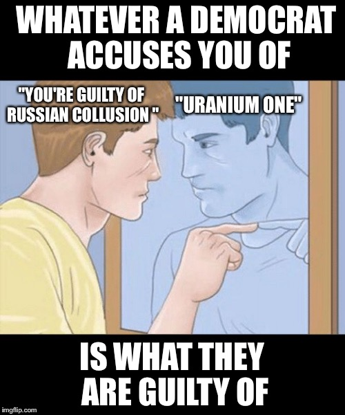 "WHATEVER A DEMOCRAT ACCUSES YOU OF; ""URANIUM ONE""; ""YOU'RE GUILTY OF RUSSIAN COLLUSION ""; IS WHAT THEY ARE GUILTY OF 