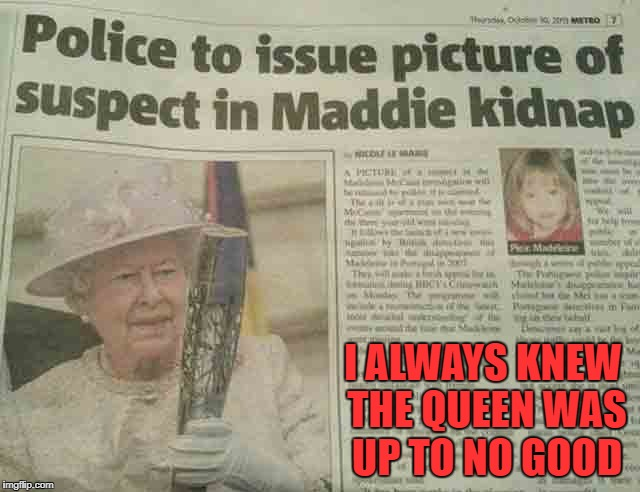It's good to be the Queen! |  I ALWAYS KNEW THE QUEEN WAS UP TO NO GOOD | image tagged in queen elizabeth,memes,funny headlines,funny,news,headlines | made w/ Imgflip meme maker