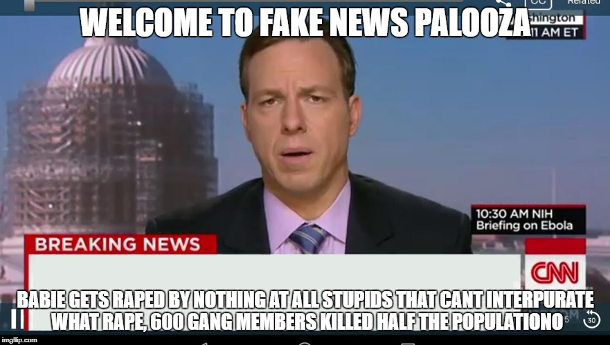 cnn breaking news template | WELCOME TO FAKE NEWS PALOOZA BABIE GETS **PED BY NOTHING AT ALL STUPIDS THAT CANT INTERPURATE WHAT **PE, 600 GANG MEMBERS KILLED HALF THE PO | image tagged in cnn breaking news template | made w/ Imgflip meme maker