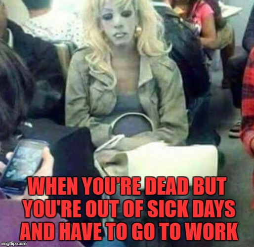 That funeral isn't gonna pay for itself!!! | WHEN YOU'RE DEAD BUT YOU'RE OUT OF SICK DAYS AND HAVE TO GO TO WORK | image tagged in get to work,memes,the show must go on,funny,the walking dead | made w/ Imgflip meme maker