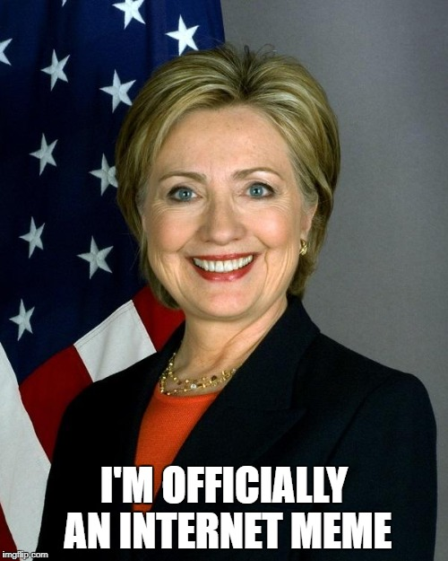 Hillary Clinton Meme | I'M OFFICIALLY AN INTERNET MEME | image tagged in memes,hillary clinton | made w/ Imgflip meme maker