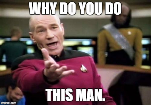 Picard Wtf Meme | WHY DO YOU DO THIS MAN. | image tagged in memes,picard wtf | made w/ Imgflip meme maker