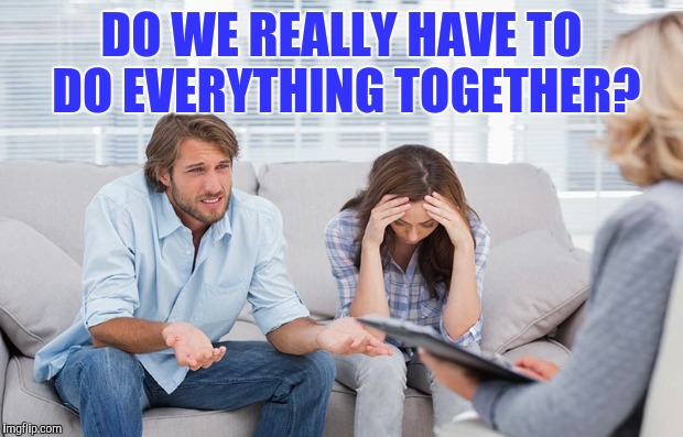 DO WE REALLY HAVE TO DO EVERYTHING TOGETHER? | made w/ Imgflip meme maker