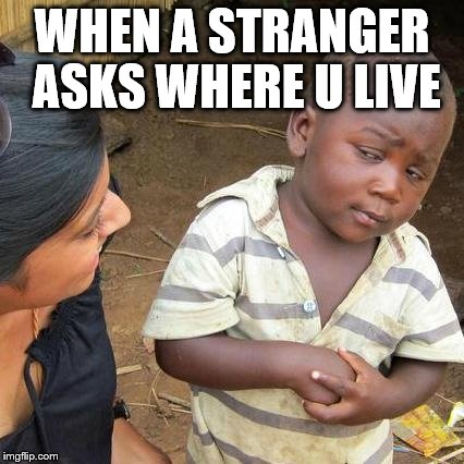 Third World Skeptical Kid Meme | WHEN A STRANGER ASKS WHERE U LIVE | image tagged in memes,third world skeptical kid | made w/ Imgflip meme maker