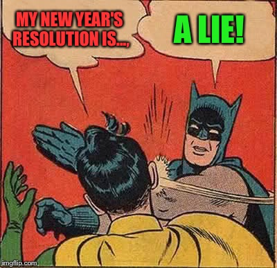 Batman Slapping Robin Meme | MY NEW YEAR'S RESOLUTION IS..., A LIE! | image tagged in memes,batman slapping robin | made w/ Imgflip meme maker