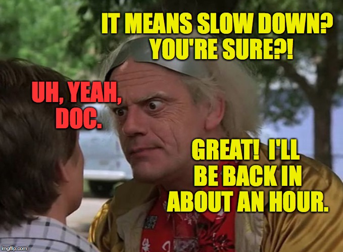 IT MEANS SLOW DOWN?  YOU'RE SURE?! GREAT!  I'LL BE BACK IN ABOUT AN HOUR. UH, YEAH, DOC. | made w/ Imgflip meme maker