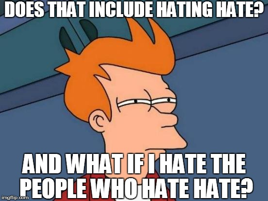 Futurama Fry Meme | AND WHAT IF I HATE THE PEOPLE WHO HATE HATE? DOES THAT INCLUDE HATING HATE? | image tagged in memes,futurama fry | made w/ Imgflip meme maker