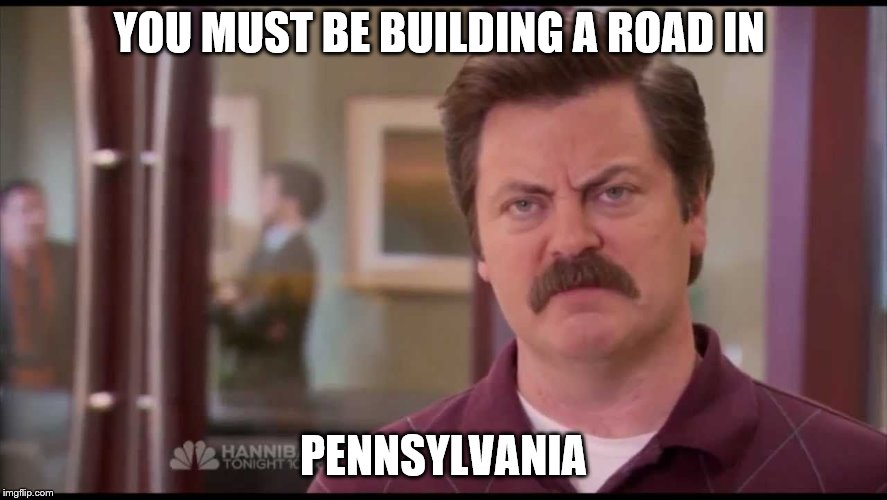 YOU MUST BE BUILDING A ROAD IN PENNSYLVANIA | made w/ Imgflip meme maker