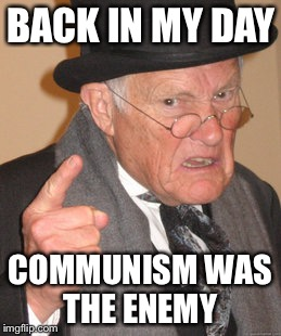 Back In My Day Meme | BACK IN MY DAY COMMUNISM WAS THE ENEMY | image tagged in memes,back in my day | made w/ Imgflip meme maker