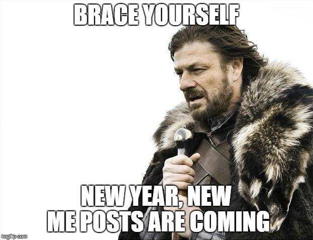 Brace Yourselves X is Coming Meme | BRACE YOURSELF NEW YEAR, NEW ME POSTS ARE COMING | image tagged in memes,brace yourselves x is coming | made w/ Imgflip meme maker