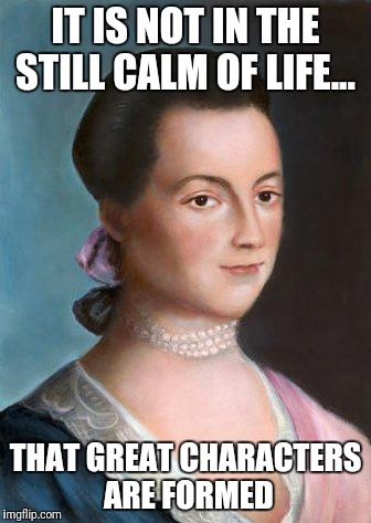 Quote from Abigail Adams. Picture borrowed from http://www.firstladies.org/images/biographies/aadams/3.jpg | IT IS NOT IN THE STILL CALM OF LIFE... THAT GREAT CHARACTERS ARE FORMED | image tagged in character | made w/ Imgflip meme maker