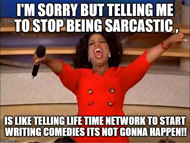 Oprah You Get A Meme | I'M SORRY BUT TELLING ME TO STOP BEING SARCASTIC , IS LIKE TELLING LIFE TIME NETWORK TO START WRITING COMEDIES ITS NOT GONNA HAPPEN!! | image tagged in memes,oprah you get a | made w/ Imgflip meme maker