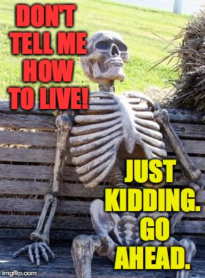 Waiting Skeleton Meme | DON'T TELL ME HOW TO LIVE! JUST KIDDING.  GO AHEAD. | image tagged in memes,waiting skeleton | made w/ Imgflip meme maker